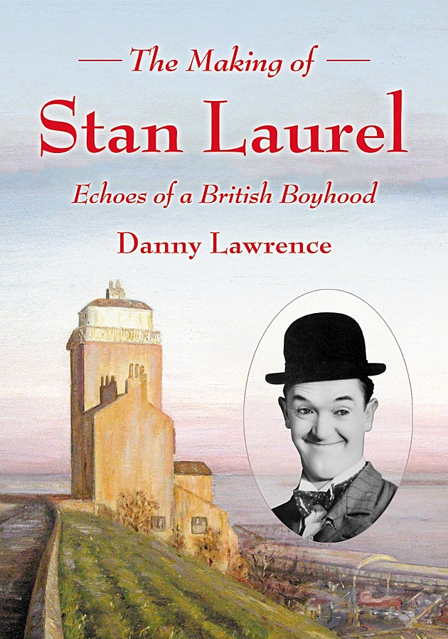 The Making of Stan Laurel - Echoes of a British Boyhood by Danny Lawrence