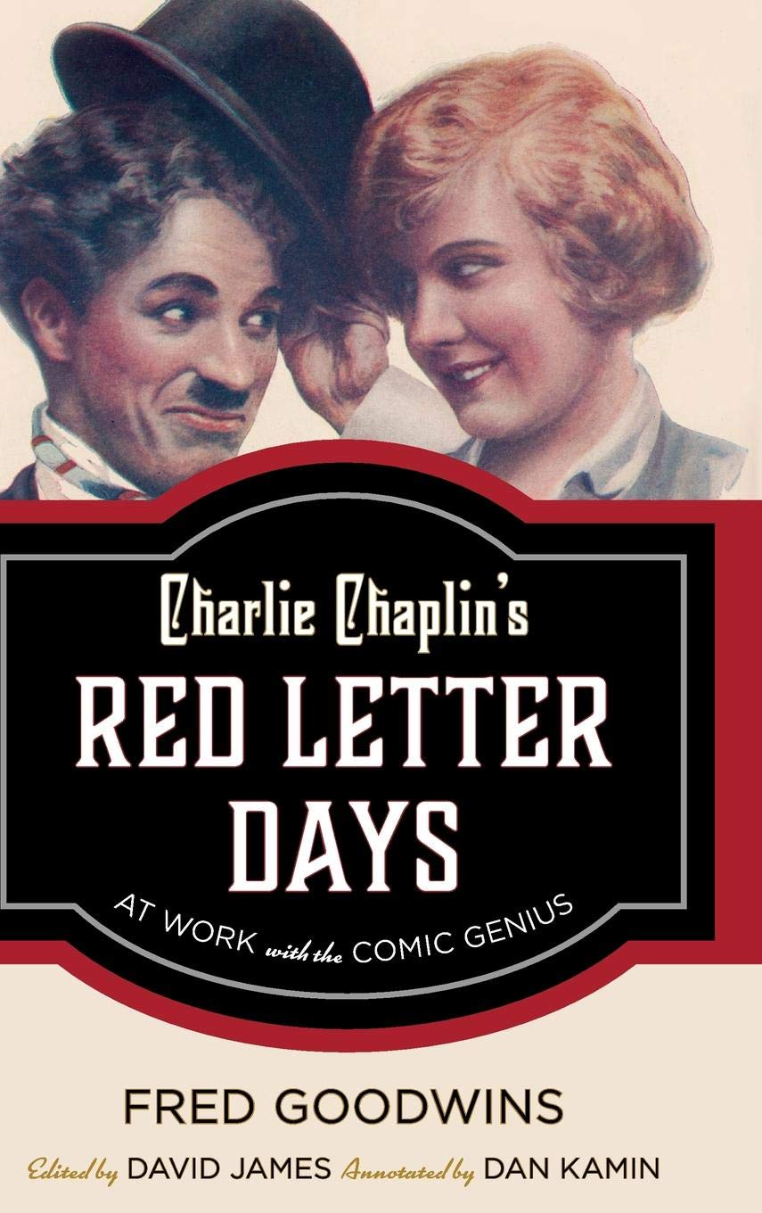 Charlie Chaplin's Red Letter Days - At Work with the Comic Genius (2017) by Fred Goodwins with David James and Dan Kamin